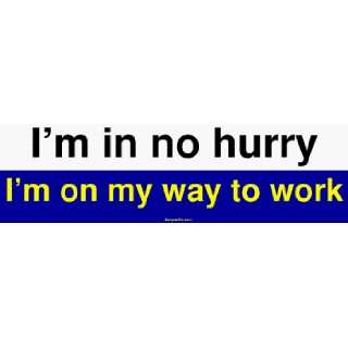 Im in no hurry Im on my way to work Large Bumper Sticker